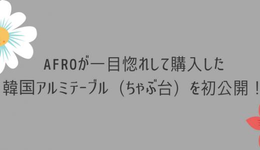 AFROが一目惚れして購入した韓国アルミテーブル(ちゃぶ台)を初公開!