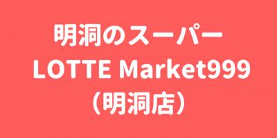 明洞でスーパーに行くなら LOTTE  Market999(明洞店)
