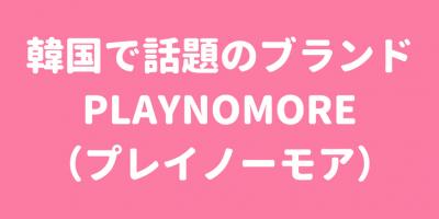韓国で話題のブランド【PLAYNOMORE/プレイノーモア】に潜入